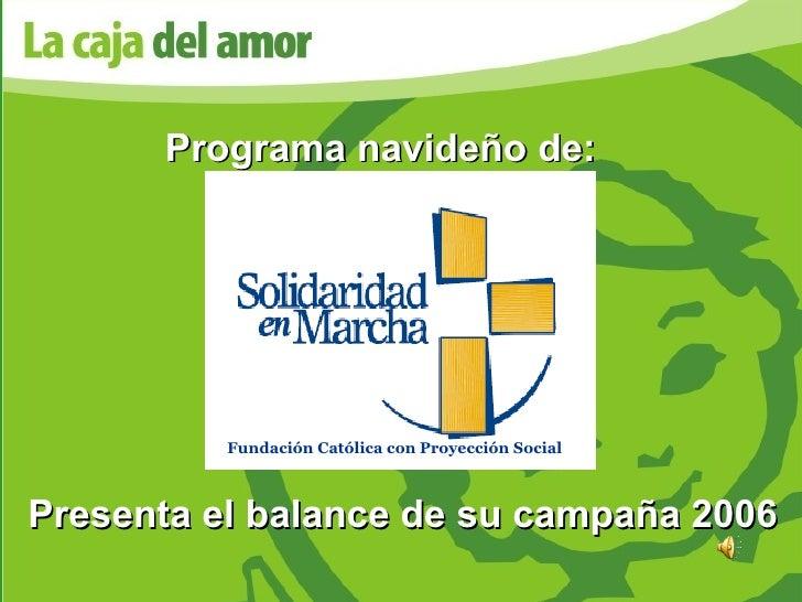Presenta el balance de su campaña 2006 Programa navideño de: Fundación Católica con Proyección Social