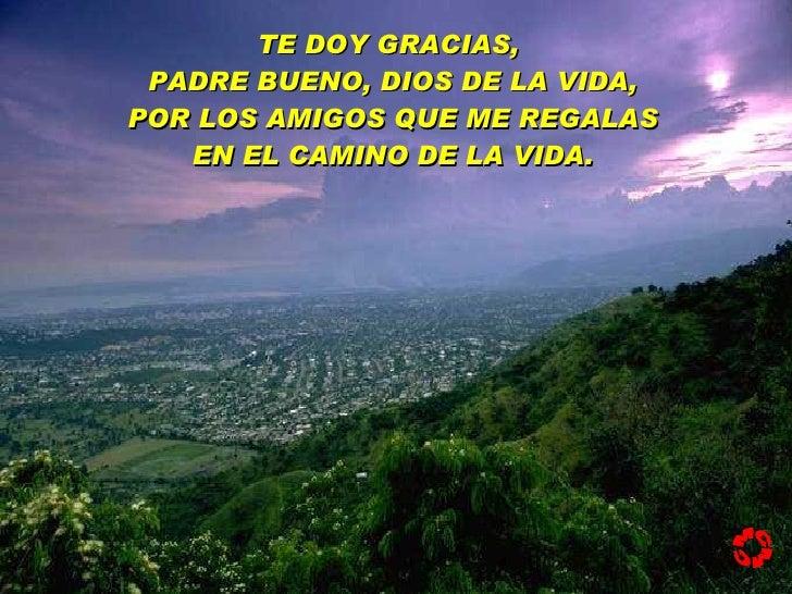 TE DOY GRACIAS,  PADRE BUENO, DIOS DE LA VIDA, POR LOS AMIGOS QUE ME REGALAS EN EL CAMINO DE LA VIDA. MCMC