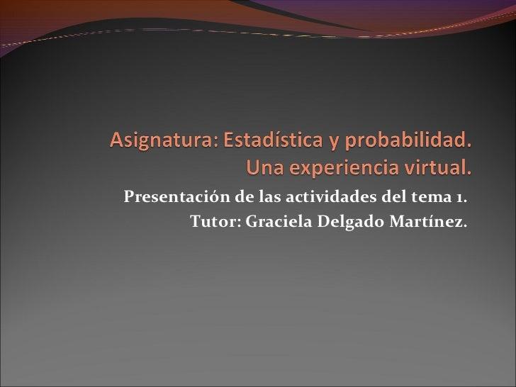 Presentación de las actividades del tema 1.       Tutor: Graciela Delgado Martínez.