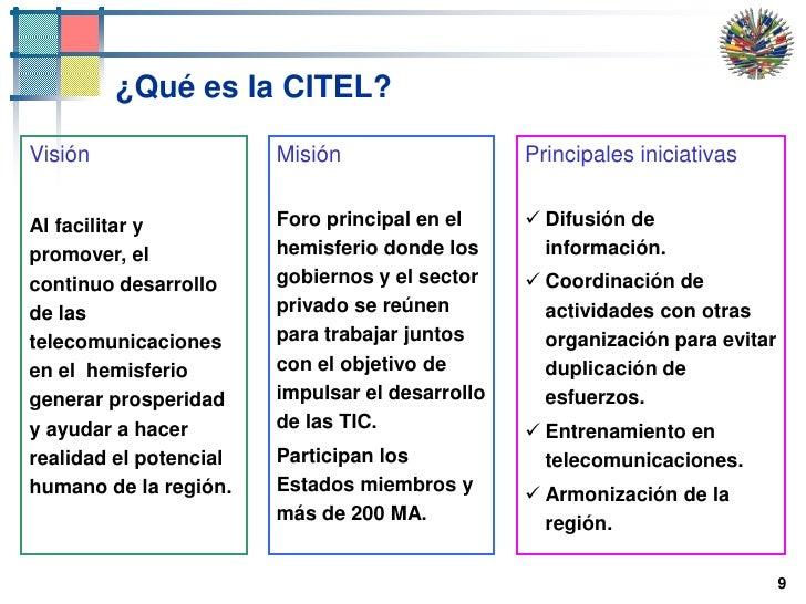 9<br />¿Qué es la CITEL?<br />Misión<br />Foro principal en el hemisferio donde los gobiernos y el sector privado se reúne...