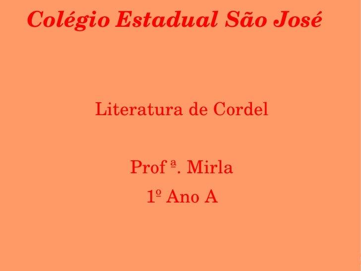 Colégio Estadual São José <ul><ul><li>Literatura de Cordel </li></ul></ul><ul><ul><li>Prof ª. Mirla </li></ul></ul><ul><ul...