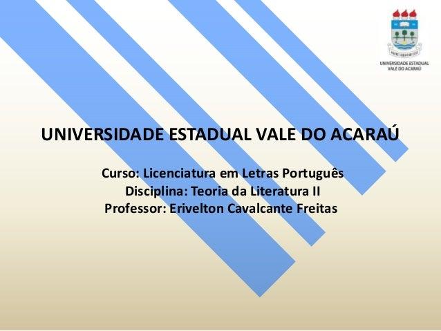 UNIVERSIDADE ESTADUAL VALE DO ACARAÚ Curso: Licenciatura em Letras Português Disciplina: Teoria da Literatura II Professor...