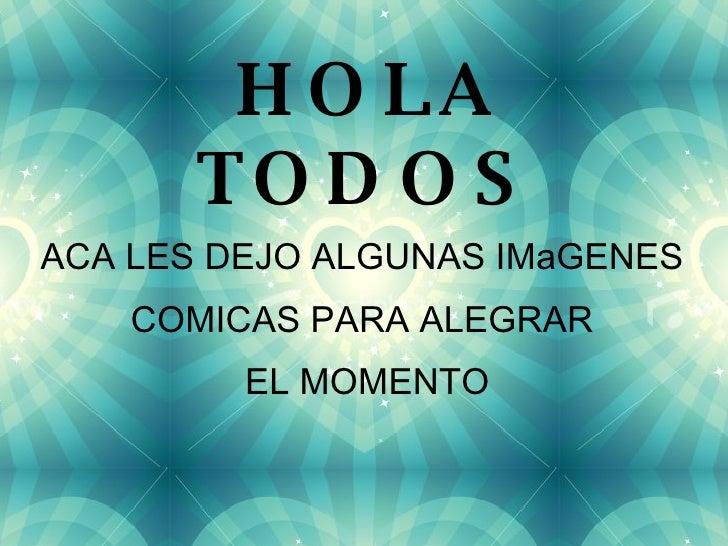HOLA TODOS ACA LES DEJO ALGUNAS IMaGENES  COMICAS PARA ALEGRAR  EL MOMENTO
