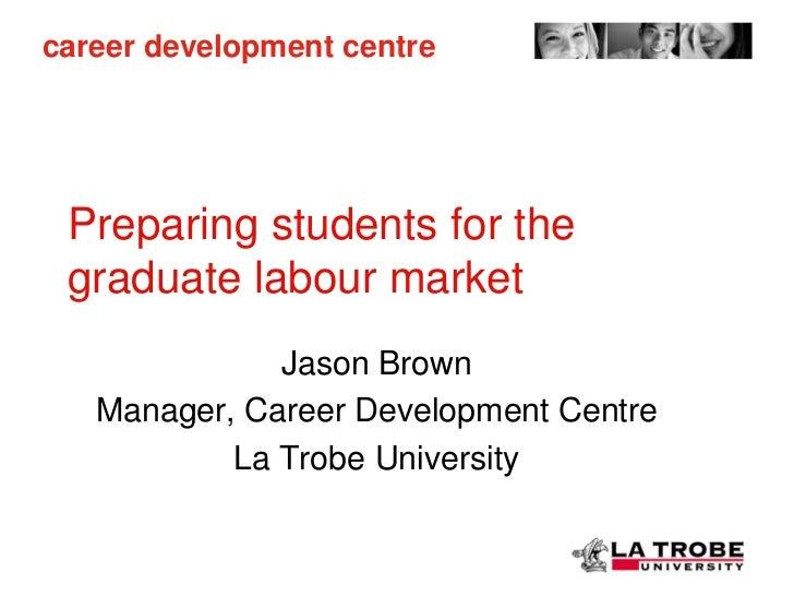 career development centre Preparing students for the graduate labour market              Jason Brown   Manager, Career Dev...