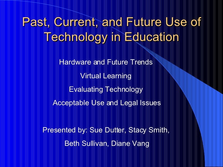 Past, Current, and Future Use of Technology in Education Hardware and Future Trends  Virtual Learning  Evaluating Technolo...