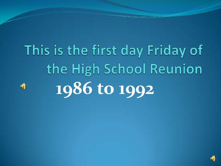 This is the first day Friday of the High School Reunion 1986 to 1992