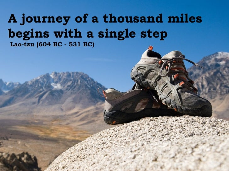 A journey of a thousand miles begins with a single step  Lao-tzu (604 BC - 531 BC)