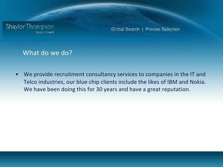 What do we do? <br />We provide recruitment consultancy services to companies in the IT and Telco industries, our blue chi...
