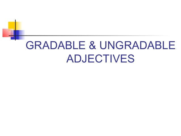 GRADABLE & UNGRADABLE     ADJECTIVES
