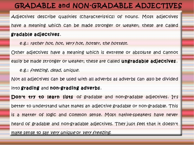 GRADABLE and NON-GRADABLE ADJECTIVES Adjectives describe qualities (characteristics) of nouns. Most adjectives have a mean...