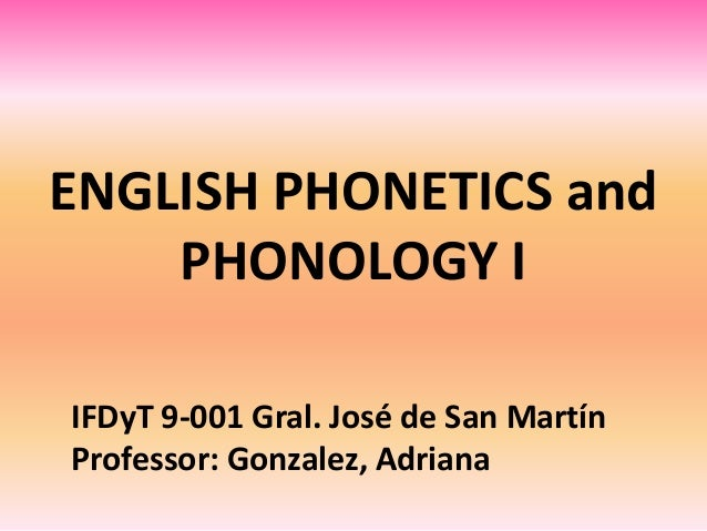ENGLISH PHONETICS and PHONOLOGY I IFDyT 9-001 Gral. José de San Martín Professor: Gonzalez, Adriana
