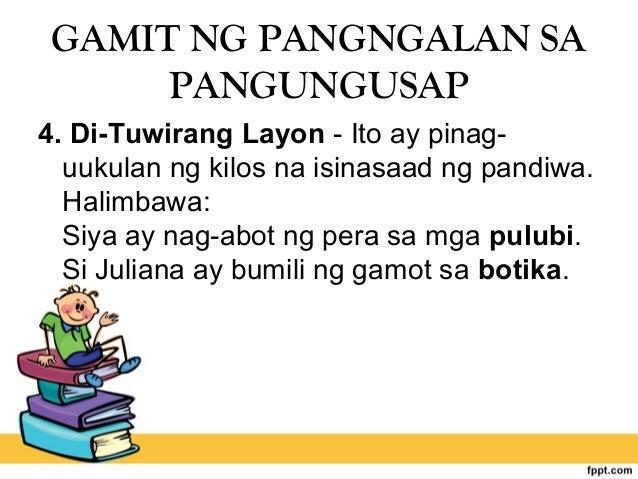 GAMIT NG PANGNGALAN SA PANGUNGUSAP 4. Di-Tuwirang Layon - Ito ay pinag- uukulan ng kilos na isinasaad ng pandiwa. Halimbaw...