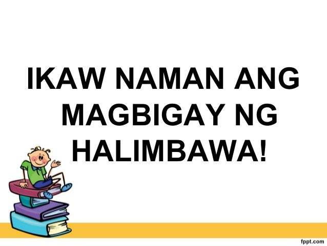 IKAW NAMAN ANG MAGBIGAY NG HALIMBAWA!