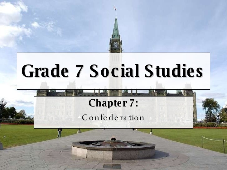 Grade 7 Social Studies Chapter 7: Confederation