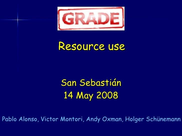 Resource use San Sebastián 14 May 2008 Pablo Alonso, Victor Montori, Andy Oxman, Holger Schünemann