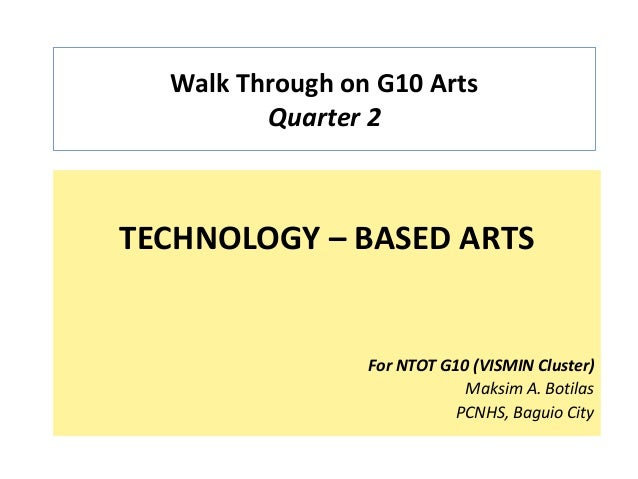 Walk Through on G10 Arts Quarter 2 TECHNOLOGY – BASED ARTS For NTOT G10 (VISMIN Cluster) Maksim A. Botilas PCNHS, Baguio C...