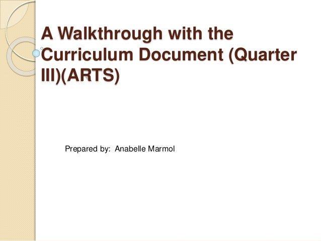 A Walkthrough with the Curriculum Document (Quarter III)(ARTS) Prepared by: Anabelle Marmol