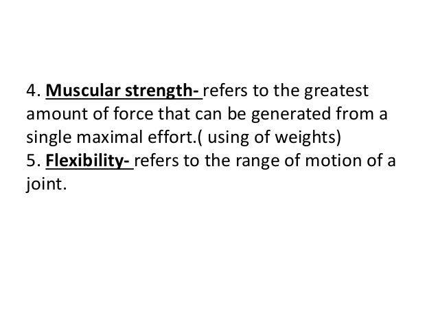 4. Muscular strength- refers to the greatest amount of force that can be generated from a single maximal effort.( using of...