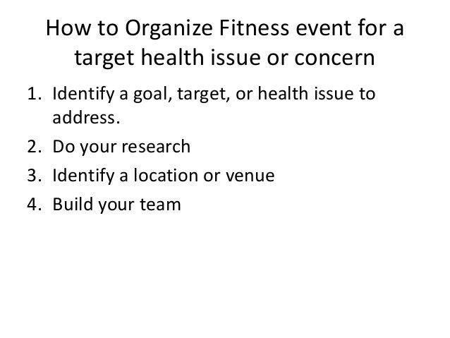 How to Organize Fitness event for a target health issue or concern 1. Identify a goal, target, or health issue to address....