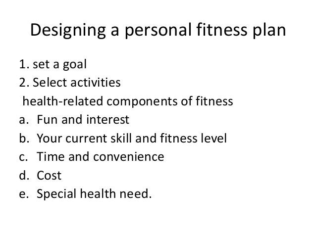 Designing a personal fitness plan 1. set a goal 2. Select activities health-related components of fitness a. Fun and inter...