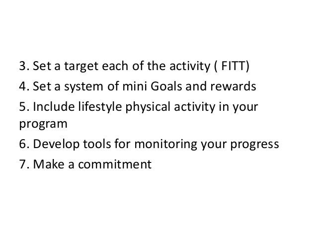 3. Set a target each of the activity ( FITT) 4. Set a system of mini Goals and rewards 5. Include lifestyle physical activ...