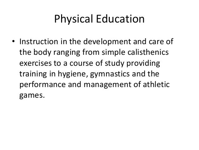 Physical Education • Instruction in the development and care of the body ranging from simple calisthenics exercises to a c...