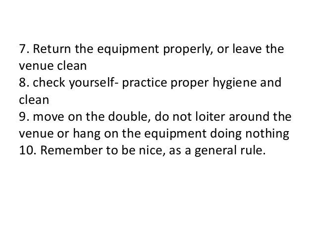 7. Return the equipment properly, or leave the venue clean 8. check yourself- practice proper hygiene and clean 9. move on...
