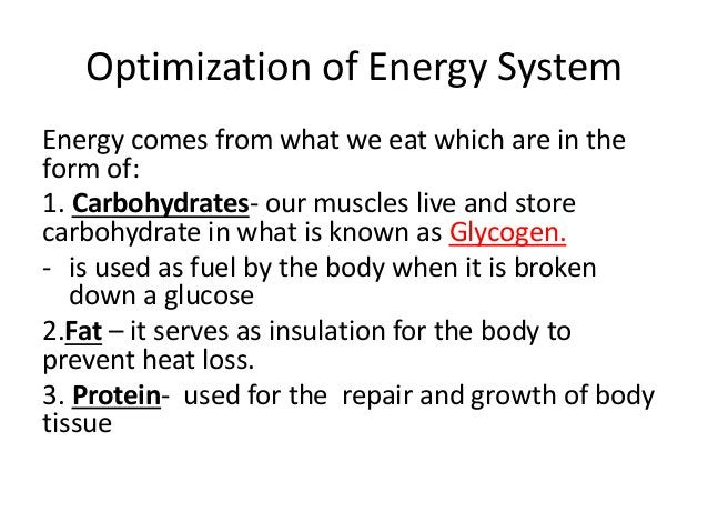 Optimization of Energy System Energy comes from what we eat which are in the form of: 1. Carbohydrates- our muscles live a...