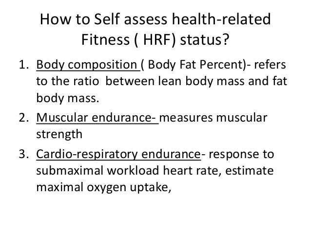 How to Self assess health-related Fitness ( HRF) status? 1. Body composition ( Body Fat Percent)- refers to the ratio betw...