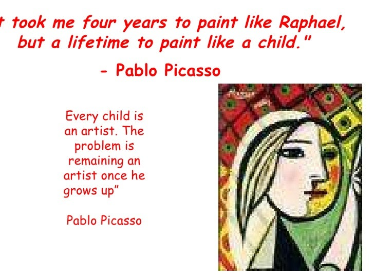 """""""It took me four years to paint like Raphael, but a lifetime to paint like a child."""" - Pablo Picasso   Every chi..."""