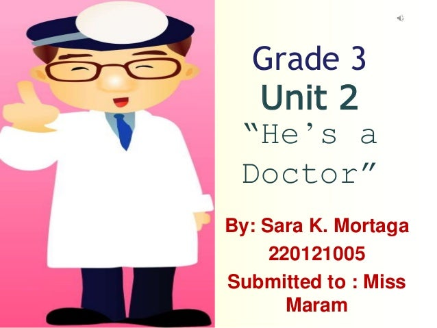 "Grade 3 Unit 2 ""He's a Doctor"" By: Sara K. Mortaga 220121005 Submitted to : Miss Maram"