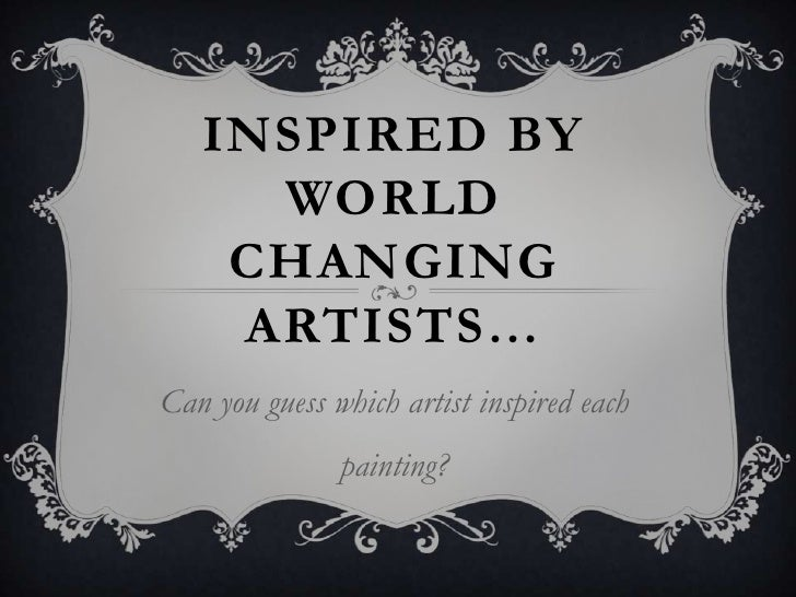 INSPIRED BY     WORLD    CHANGING    ARTISTS…Can you guess which artist inspired each               painting?