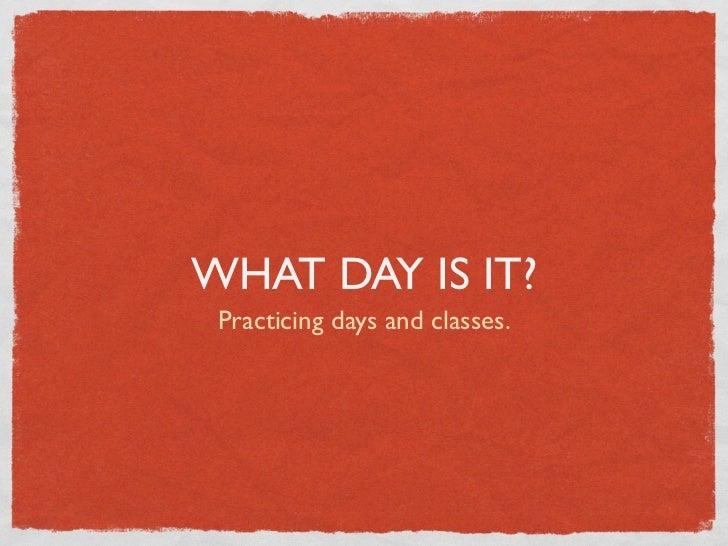 WHAT DAY IS IT? Practicing days and classes.