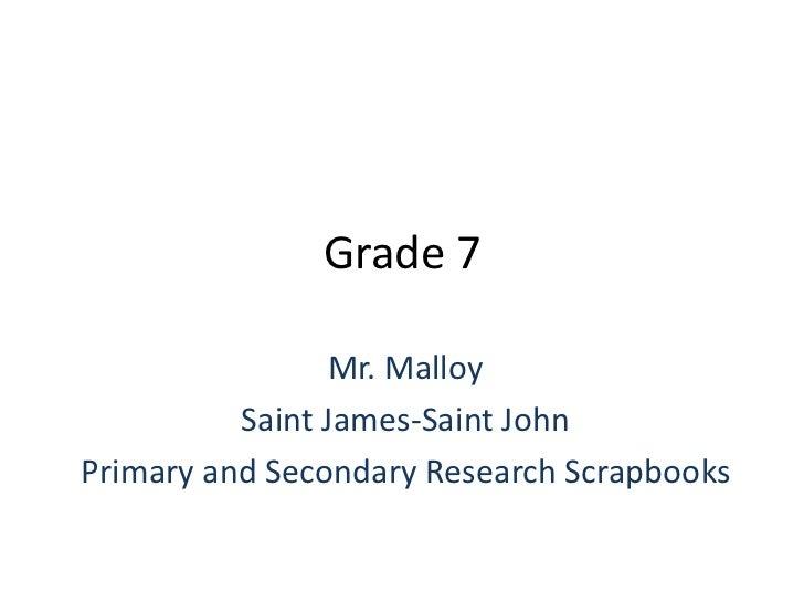 Grade 7<br />Mr. Malloy<br />Saint James-Saint John<br />Primary and Secondary Research Scrapbooks<br />
