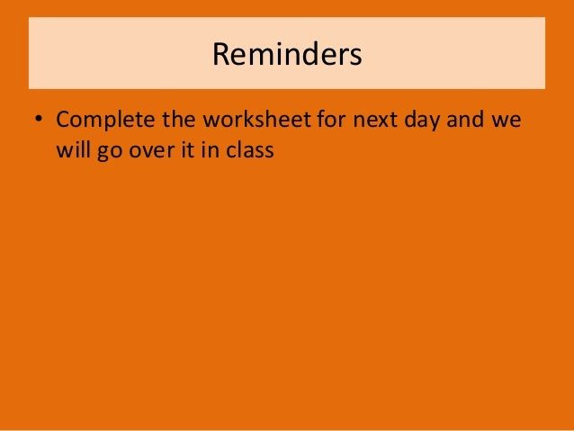 Reminders • Complete the worksheet for next day and we will go over it in class
