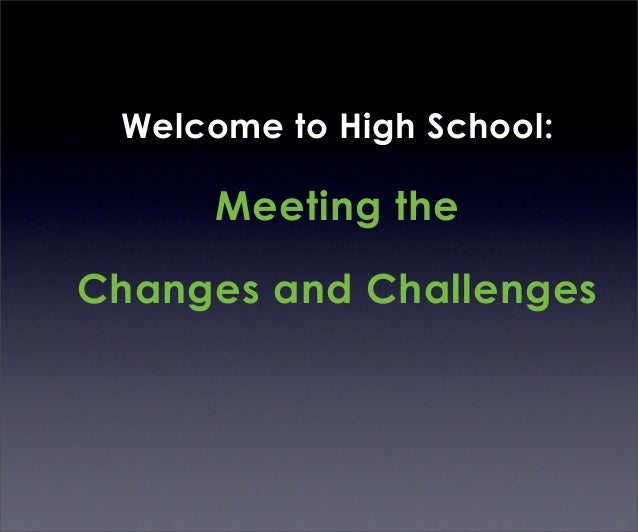 Welcome to High School:      Meeting theChanges and Challenges