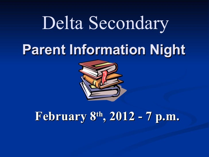 Parent Information Night February 8 th , 2012 - 7 p.m. Delta Secondary