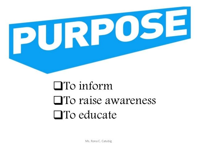 To inform To raise awareness To educate Ms. Rona C. Catubig