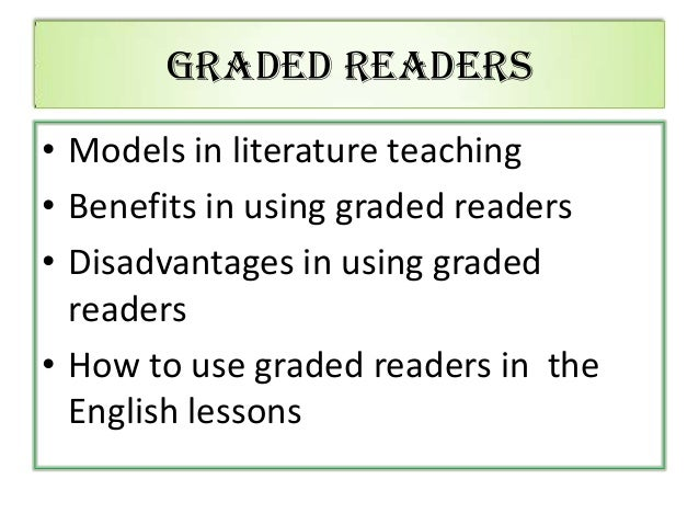 Graded Readers • Models in literature teaching • Benefits in using graded readers • Disadvantages in using graded readers ...