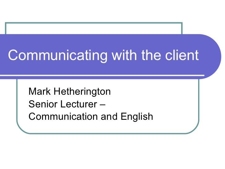 Communicating with the client Mark Hetherington Senior Lecturer –  Communication and English