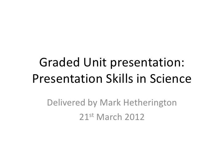 Graded Unit presentation:Presentation Skills in Science  Delivered by Mark Hetherington          21st March 2012