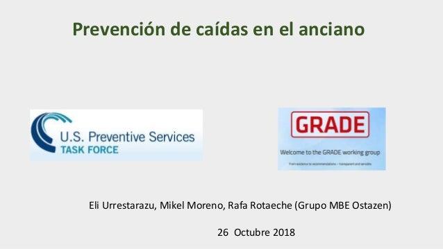 Prevención de caídas en el anciano Eli Urrestarazu, Mikel Moreno, Rafa Rotaeche (Grupo MBE Ostazen) 26 Octubre 2018