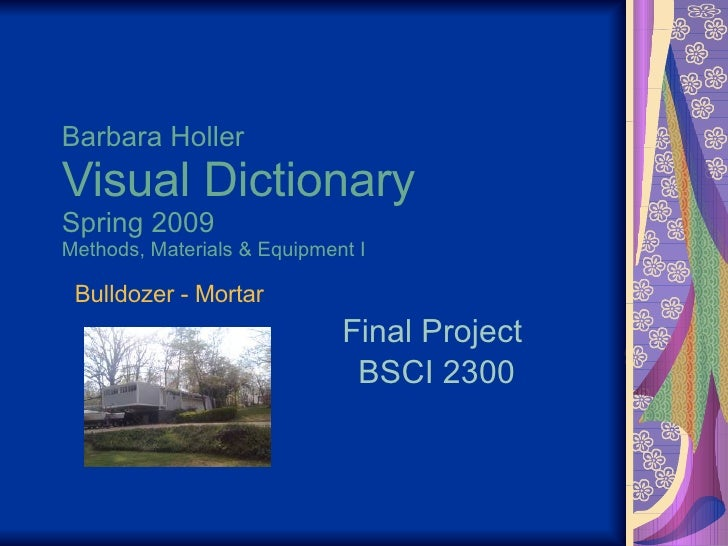 Barbara Holler Visual Dictionary Spring 2009 Methods, Materials & Equipment I Final Project  BSCI 2300 Bulldozer - Mortar