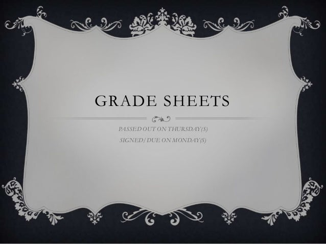 GRADE SHEETS PASSED OUT ON THURSDAY(S)  SIGNED/DUE ON MONDAY(S)