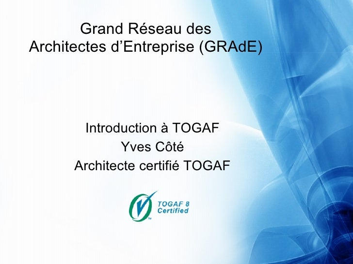 Grand Réseau des Architectes d'Entreprise (GRAdE)            Introduction à TOGAF               Yves Côté       Architecte...