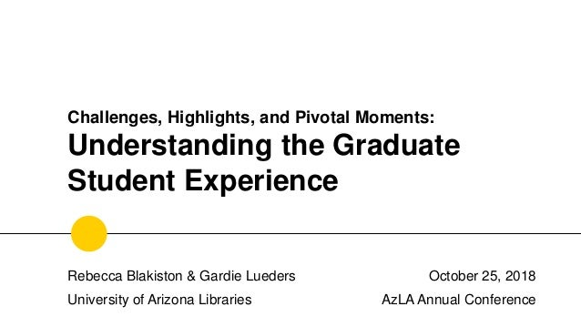 Challenges, Highlights, and Pivotal Moments: Understanding the Graduate Student Experience October 25, 2018 AzLA Annual Co...