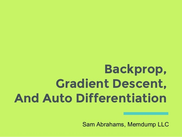 Backprop, Gradient Descent, And Auto Differentiation Sam Abrahams, Memdump LLC