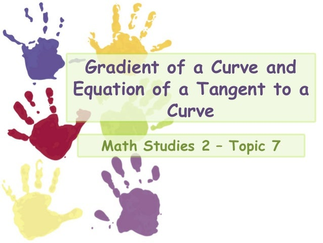 Gradient of a Curve andEquation of a Tangent to a           Curve   Math Studies 2 – Topic 7
