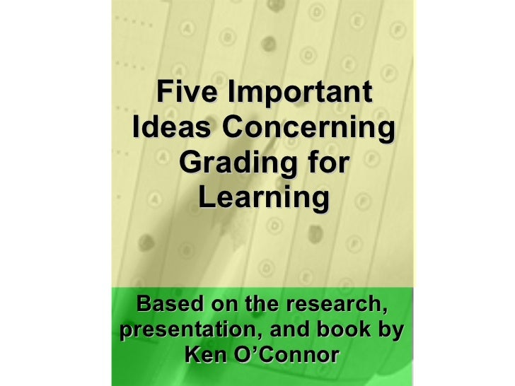 Based on the research, presentation, and book by Ken O'Connor Five Important Ideas Concerning Grading for Learning