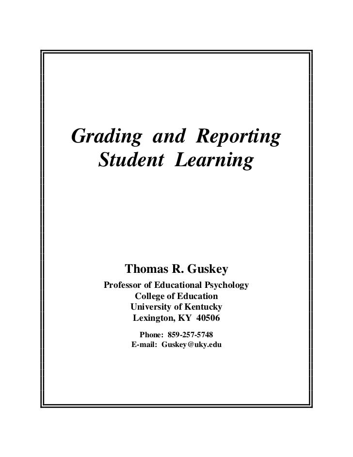 Grading and Reporting  Student Learning        Thomas R. Guskey   Professor of Educational Psychology           College of...